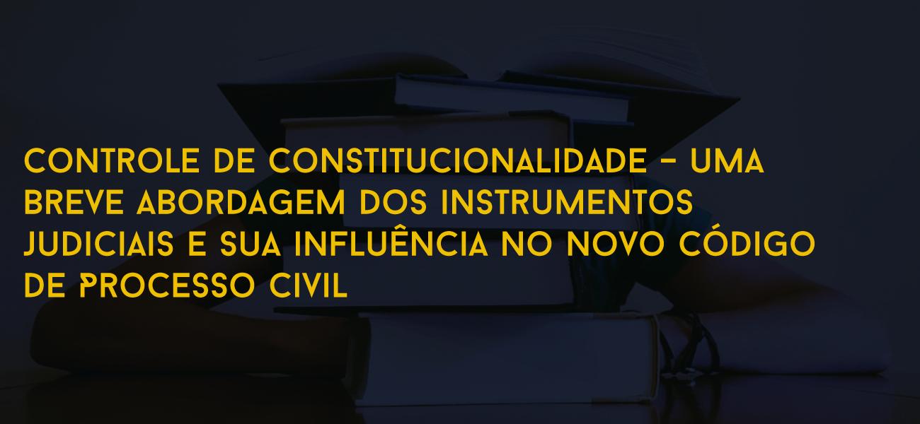 Controle de constitucionalidade – uma breve abordagem dos instrumentos judiciais e sua influência no novo Código de Processo Civil