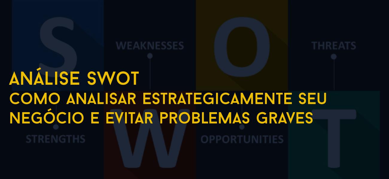 Análise SWOT – Como analisar estrategicamente seu negócio e evitar problemas graves